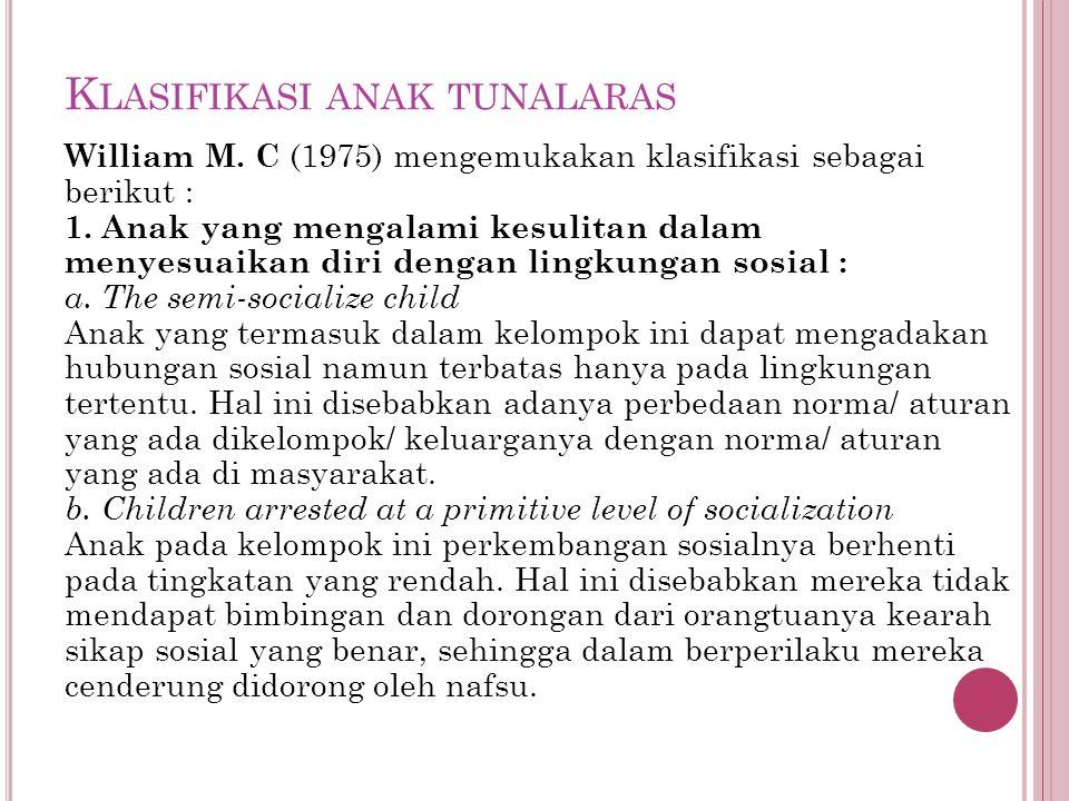 K LASIFIKASI ANAK TUNALARAS William M. C (1975) mengemukakan klasifikasi sebagai berikut : 1. Anak yang mengalami kesulitan dalam menyesuaikan diri de