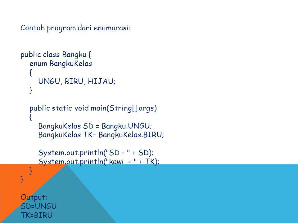 Contoh program dari enumarasi: public class Bangku { enum BangkuKelas { UNGU, BIRU, HIJAU; } public static void main(String[] args) { BangkuKelas SD =