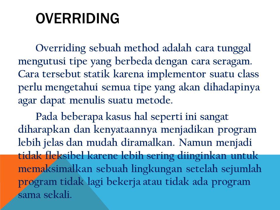 OVERRIDING Overriding sebuah method adalah cara tunggal mengutusi tipe yang berbeda dengan cara seragam. Cara tersebut statik karena implementor suatu