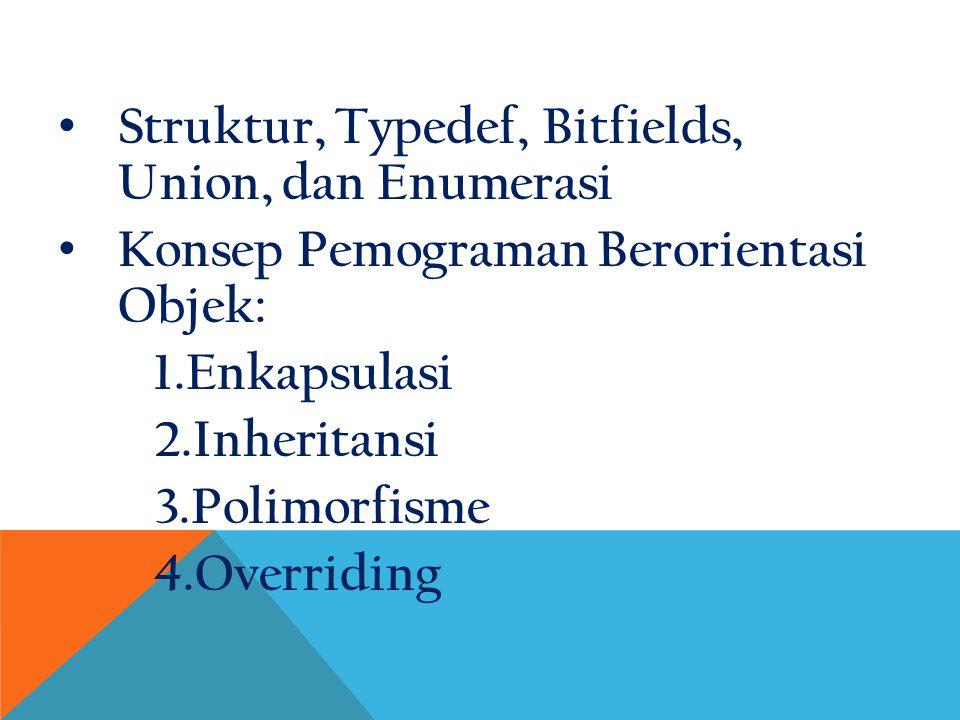 Struktur, Typedef, Bitfields, Union, dan Enumerasi Konsep Pemograman Berorientasi Objek: 1.Enkapsulasi 2.Inheritansi 3.Polimorfisme 4.Overriding
