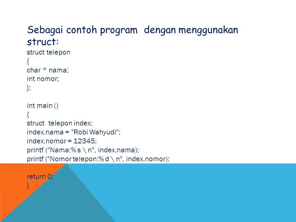 Sebagai contoh program dengan menggunakan struct: struct telepon { char * nama; int nomor; }; int main () { struct telepon index; index.nama =