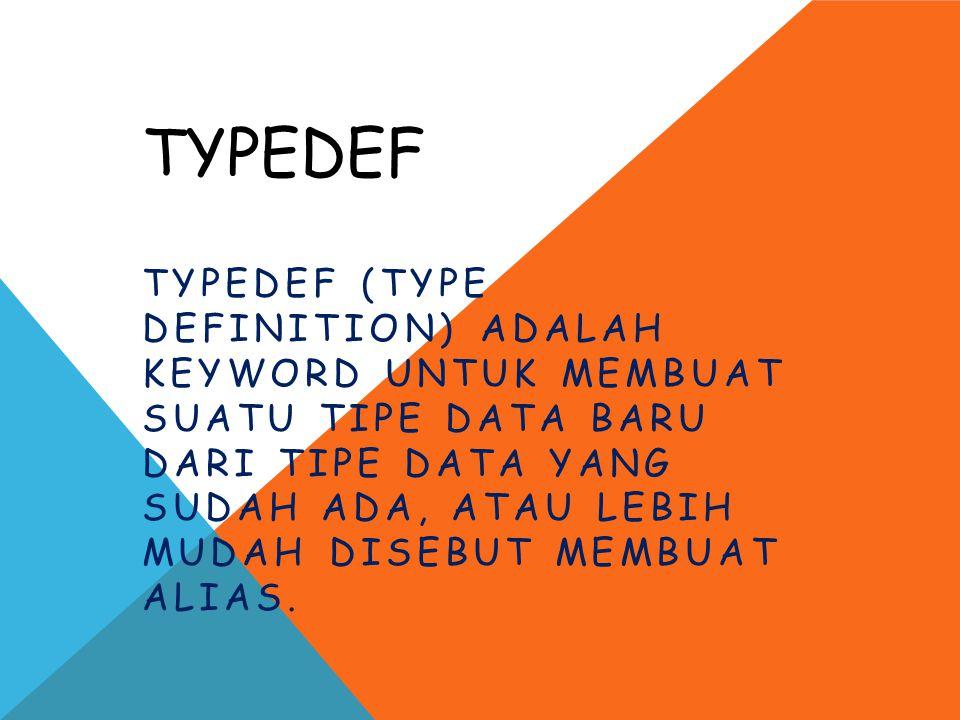 TYPEDEF TYPEDEF (TYPE DEFINITION) ADALAH KEYWORD UNTUK MEMBUAT SUATU TIPE DATA BARU DARI TIPE DATA YANG SUDAH ADA, ATAU LEBIH MUDAH DISEBUT MEMBUAT AL
