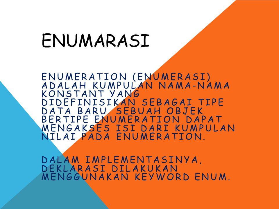 ENUMARASI ENUMERATION (ENUMERASI) ADALAH KUMPULAN NAMA-NAMA KONSTANT YANG DIDEFINISIKAN SEBAGAI TIPE DATA BARU. SEBUAH OBJEK BERTIPE ENUMERATION DAPAT