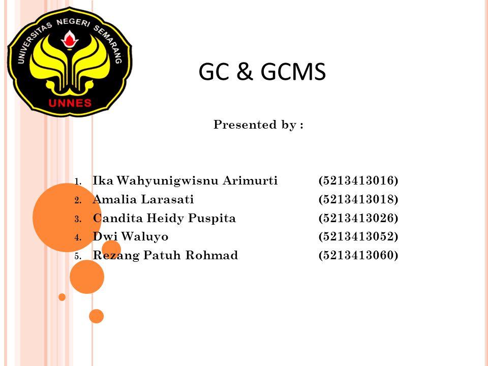 GC & GCMS Presented by : 1. Ika Wahyunigwisnu Arimurti(5213413016) 2. Amalia Larasati(5213413018) 3. Candita Heidy Puspita(5213413026) 4. Dwi Waluyo(5