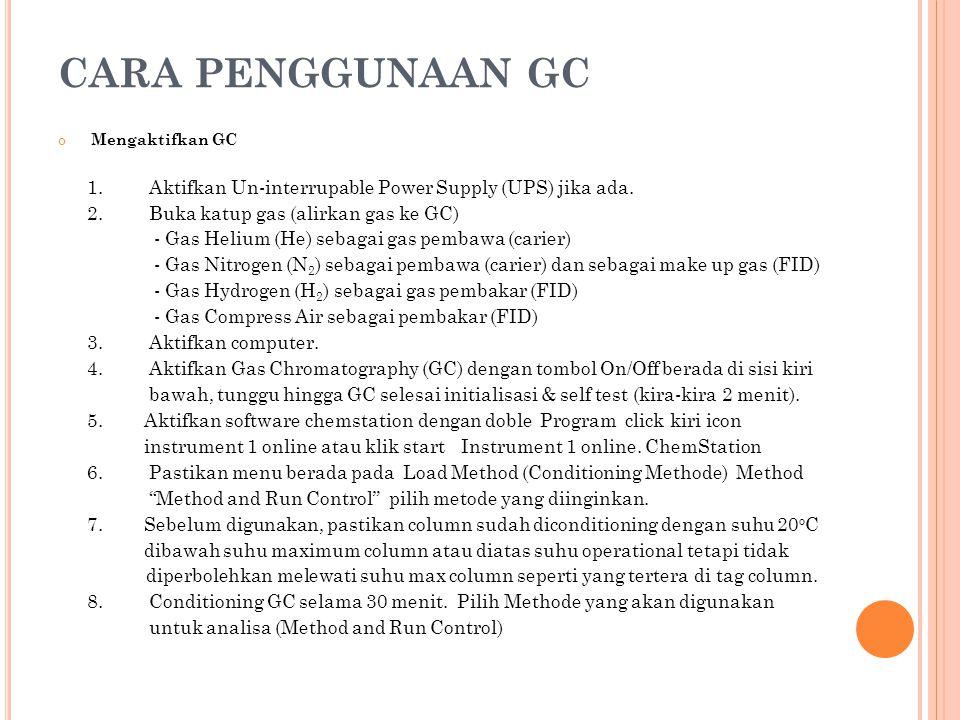 CARA PENGGUNAAN GC Mengaktifkan GC 1. Aktifkan Un-interrupable Power Supply (UPS) jika ada. 2. Buka katup gas (alirkan gas ke GC) - Gas Helium (He) se