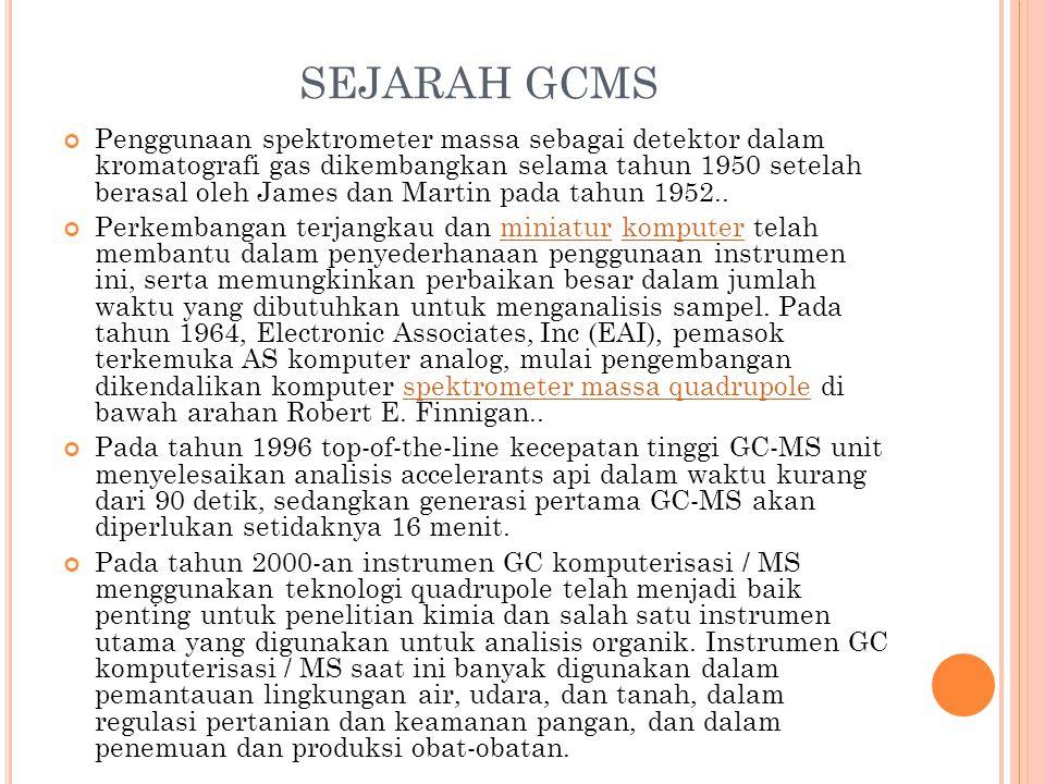 SEJARAH GCMS Penggunaan spektrometer massa sebagai detektor dalam kromatografi gas dikembangkan selama tahun 1950 setelah berasal oleh James dan Martin pada tahun 1952..
