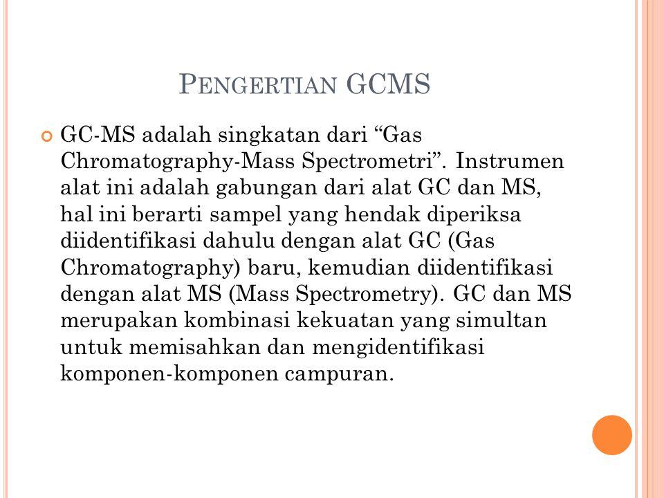 "P ENGERTIAN GCMS GC-MS adalah singkatan dari ""Gas Chromatography-Mass Spectrometri"". Instrumen alat ini adalah gabungan dari alat GC dan MS, hal ini b"