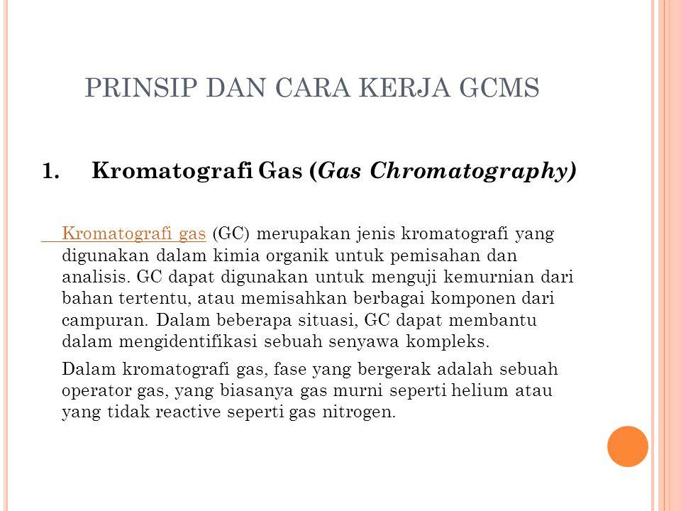 PRINSIP DAN CARA KERJA GCMS 1. Kromatografi Gas ( Gas Chromatography) Kromatografi gasKromatografi gas (GC) merupakan jenis kromatografi yang digunaka