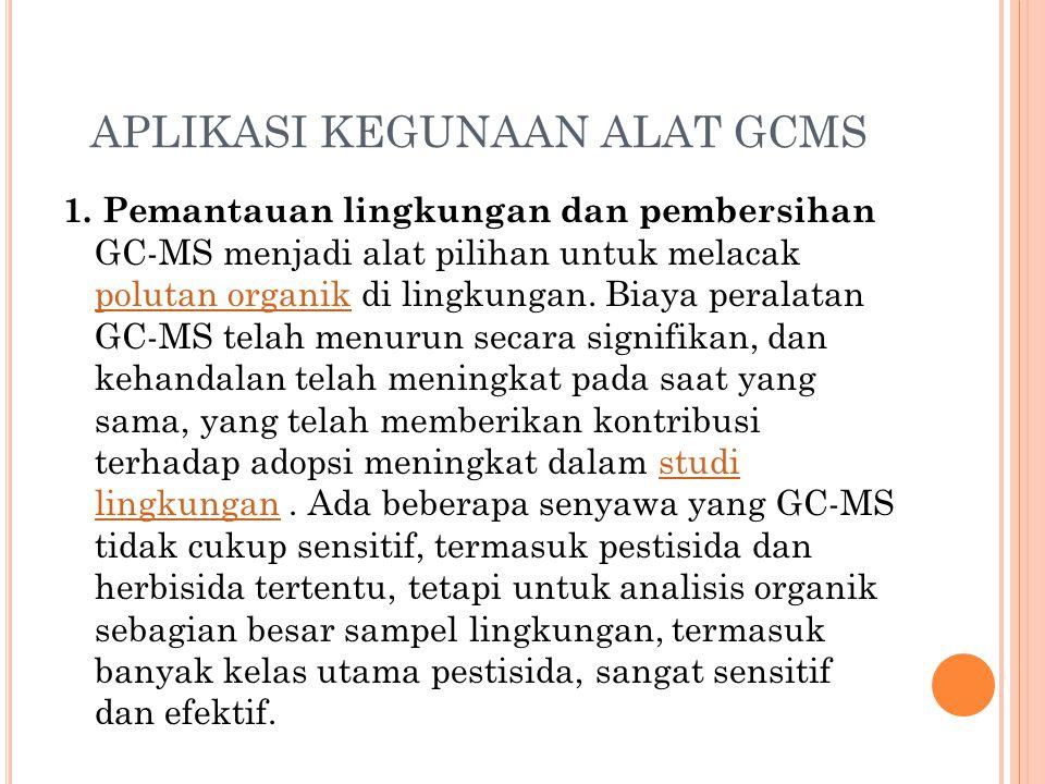 APLIKASI KEGUNAAN ALAT GCMS 1. Pemantauan lingkungan dan pembersihan GC-MS menjadi alat pilihan untuk melacak polutan organik di lingkungan. Biaya per