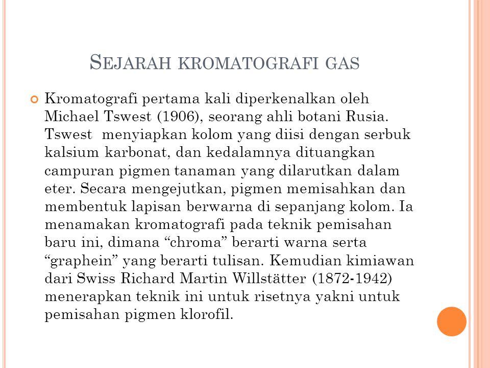 S EJARAH KROMATOGRAFI GAS Kromatografi pertama kali diperkenalkan oleh Michael Tswest (1906), seorang ahli botani Rusia. Tswest menyiapkan kolom yang