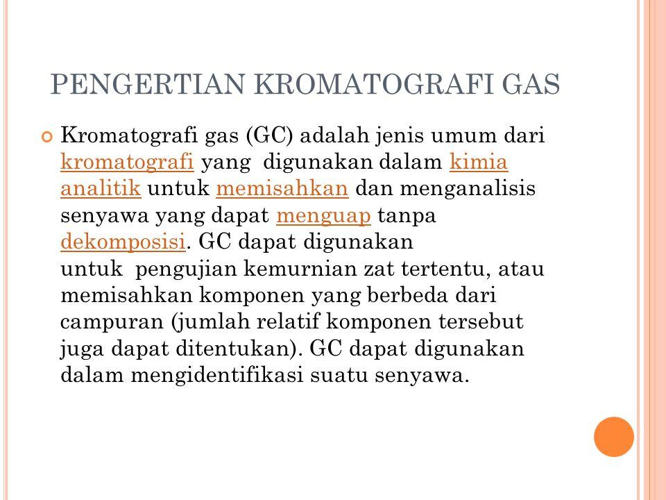 PENGERTIAN KROMATOGRAFI GAS Kromatografi gas (GC) adalah jenis umum dari kromatografi yang digunakan dalam kimia analitik untuk memisahkan dan mengana