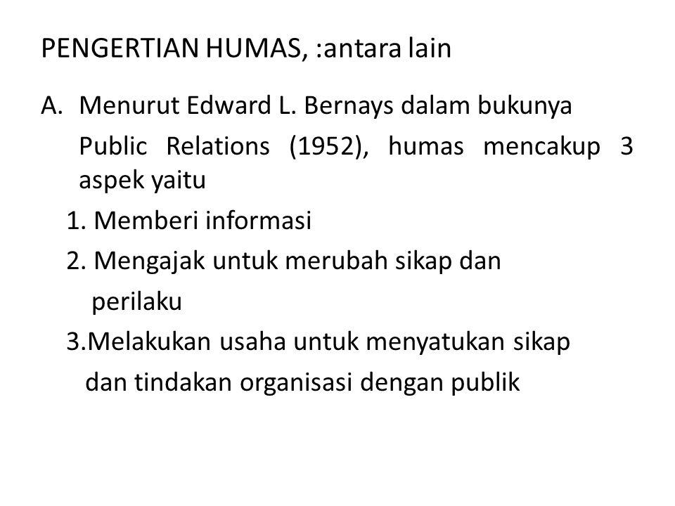 PENGERTIAN HUMAS, :antara lain A.Menurut Edward L. Bernays dalam bukunya Public Relations (1952), humas mencakup 3 aspek yaitu 1. Memberi informasi 2.