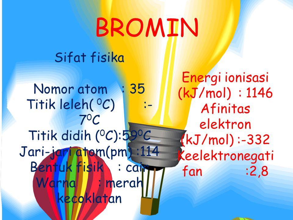 Sifat fisika Nomor atom: 35 Titik leleh( 0 C):- 7 0 C Titik didih ( 0 C):59 0 C Jari-jari atom(pm) :114 Bentuk fisik : cair Warna : merah kecoklatan Energi ionisasi (kJ/mol) : 1146 Afinitas elektron (kJ/mol) :-332 Keelektronegati fan :2,8 BROMIN
