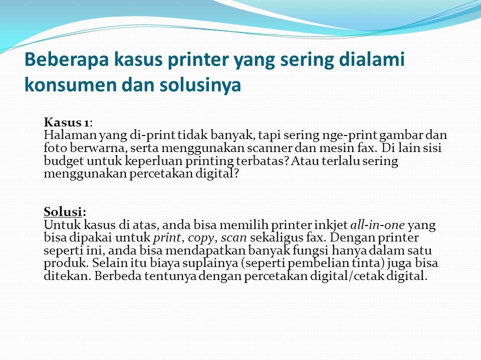 Beberapa kasus printer yang sering dialami konsumen dan solusinya Kasus 1: Halaman yang di-print tidak banyak, tapi sering nge-print gambar dan foto berwarna, serta menggunakan scanner dan mesin fax.
