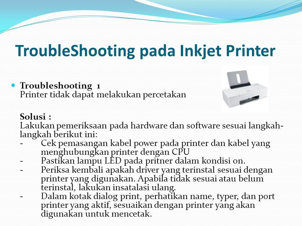TroubleShooting pada Inkjet Printer Troubleshooting 1 Printer tidak dapat melakukan percetakan Solusi : Lakukan pemeriksaan pada hardware dan software sesuai langkah- langkah berikut ini: - Cek pemasangan kabel power pada printer dan kabel yang menghubungkan printer dengan CPU - Pastikan lampu LED pada pritner dalam kondisi on.
