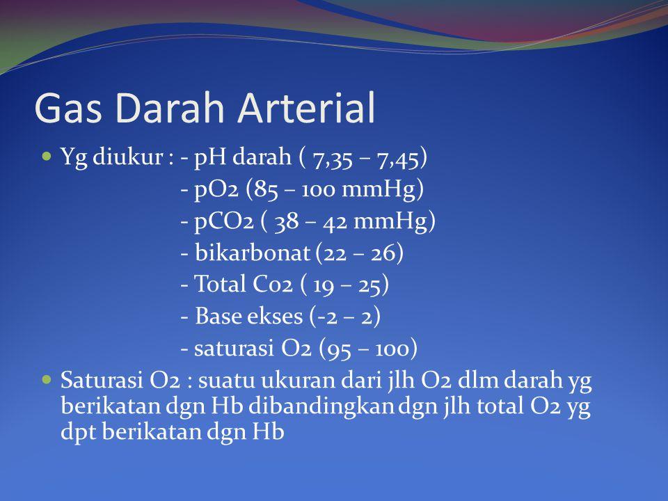 Gas Darah Arterial Yg diukur : - pH darah ( 7,35 – 7,45) - pO2 (85 – 100 mmHg) - pCO2 ( 38 – 42 mmHg) - bikarbonat (22 – 26) - Total Co2 ( 19 – 25) -