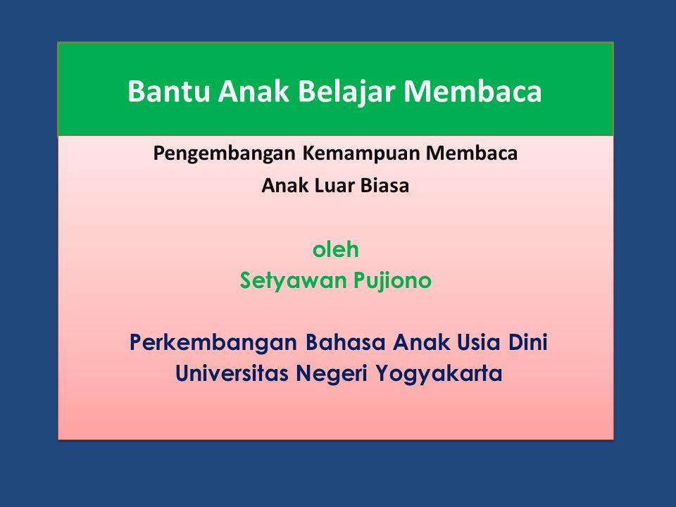 Bantu Anak Belajar Membaca Pengembangan Kemampuan Membaca Anak Luar Biasa oleh Setyawan Pujiono Perkembangan Bahasa Anak Usia Dini Universitas Negeri Yogyakarta Pengembangan Kemampuan Membaca Anak Luar Biasa oleh Setyawan Pujiono Perkembangan Bahasa Anak Usia Dini Universitas Negeri Yogyakarta