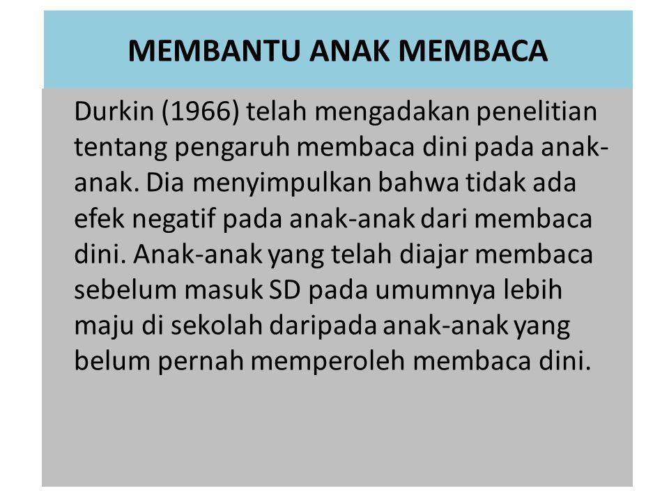 MEMBANTU ANAK MEMBACA Durkin (1966) telah mengadakan penelitian tentang pengaruh membaca dini pada anak- anak.