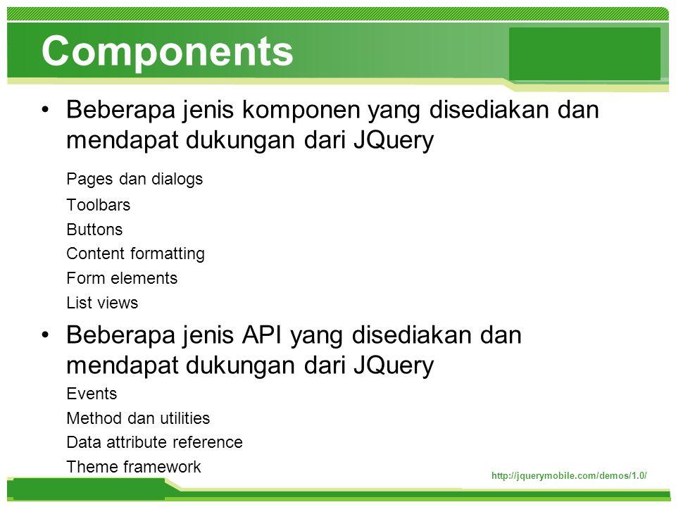 www.themegallery.com Components http://jquerymobile.com/demos/1.0/ Beberapa jenis komponen yang disediakan dan mendapat dukungan dari JQuery Pages dan dialogs Toolbars Buttons Content formatting Form elements List views Beberapa jenis API yang disediakan dan mendapat dukungan dari JQuery Events Method dan utilities Data attribute reference Theme framework