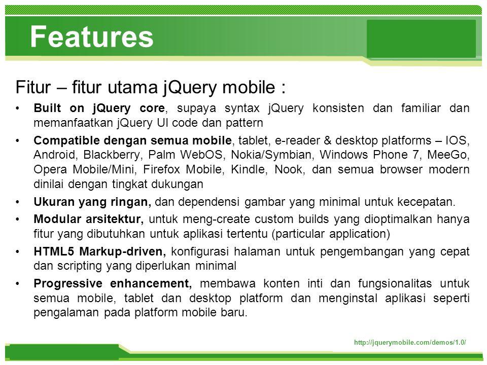 www.themegallery.com Features Fitur – fitur utama jQuery mobile : Built on jQuery core, supaya syntax jQuery konsisten dan familiar dan memanfaatkan jQuery UI code dan pattern Compatible dengan semua mobile, tablet, e-reader & desktop platforms – IOS, Android, Blackberry, Palm WebOS, Nokia/Symbian, Windows Phone 7, MeeGo, Opera Mobile/Mini, Firefox Mobile, Kindle, Nook, dan semua browser modern dinilai dengan tingkat dukungan Ukuran yang ringan, dan dependensi gambar yang minimal untuk kecepatan.