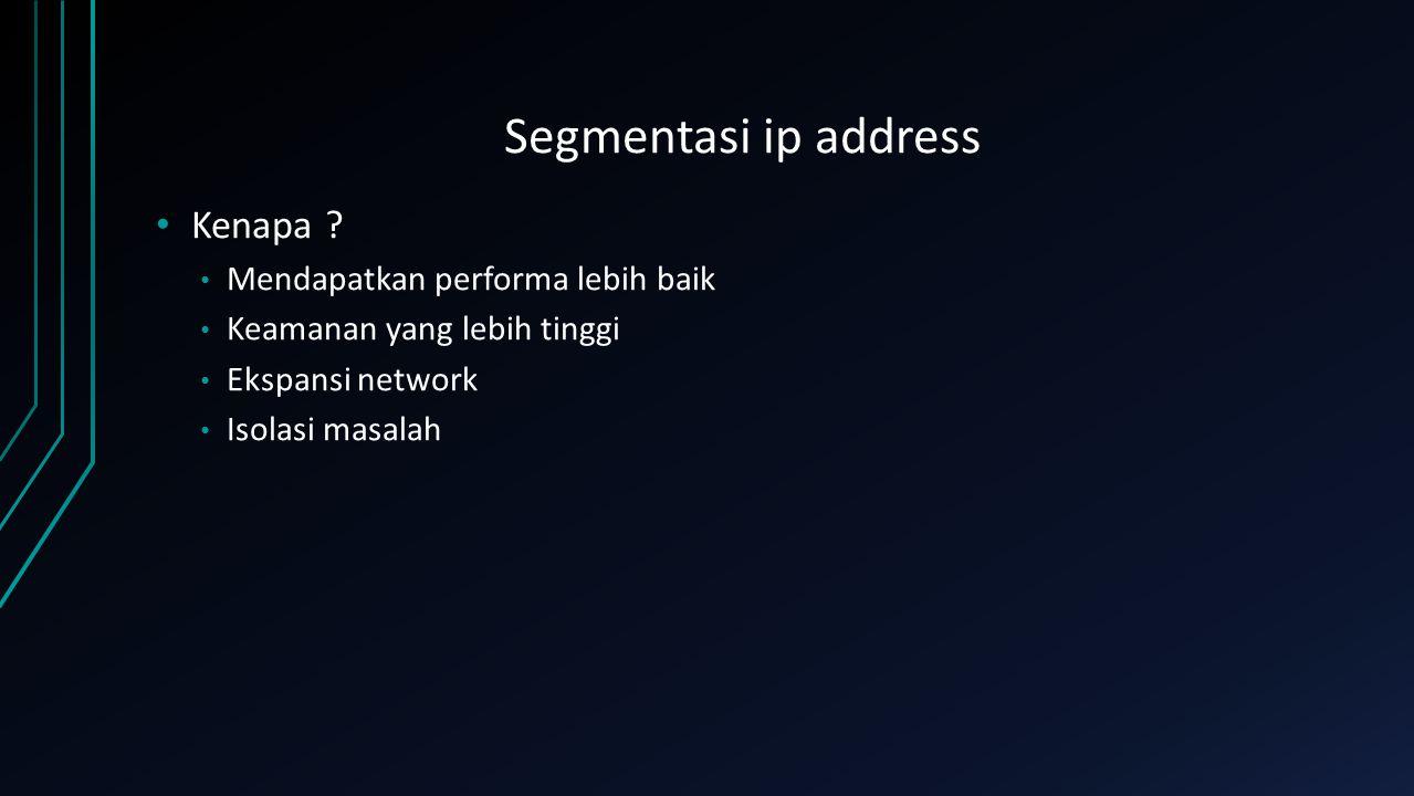 Segmentasi ip address Kenapa ? Mendapatkan performa lebih baik Keamanan yang lebih tinggi Ekspansi network Isolasi masalah