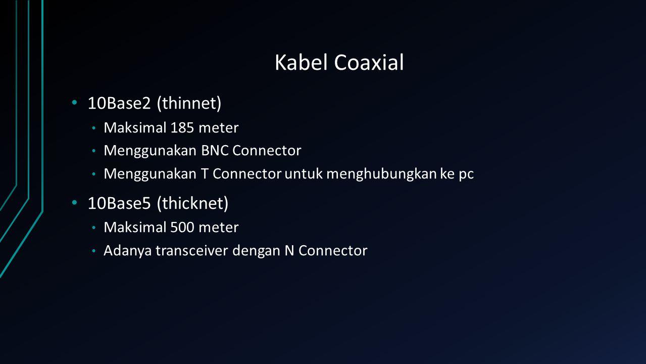 Kabel Coaxial 10Base2 (thinnet) Maksimal 185 meter Menggunakan BNC Connector Menggunakan T Connector untuk menghubungkan ke pc 10Base5 (thicknet) Maks