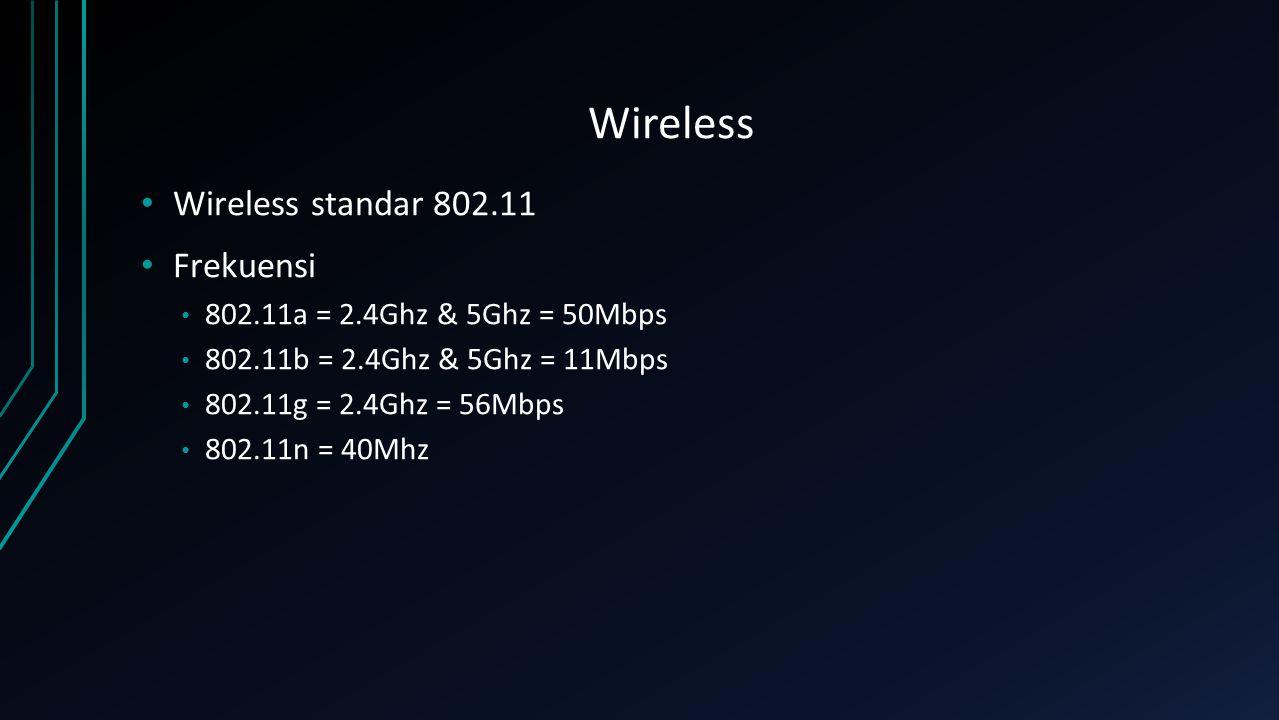 Wireless Wireless standar 802.11 Frekuensi 802.11a = 2.4Ghz & 5Ghz = 50Mbps 802.11b = 2.4Ghz & 5Ghz = 11Mbps 802.11g = 2.4Ghz = 56Mbps 802.11n = 40Mhz