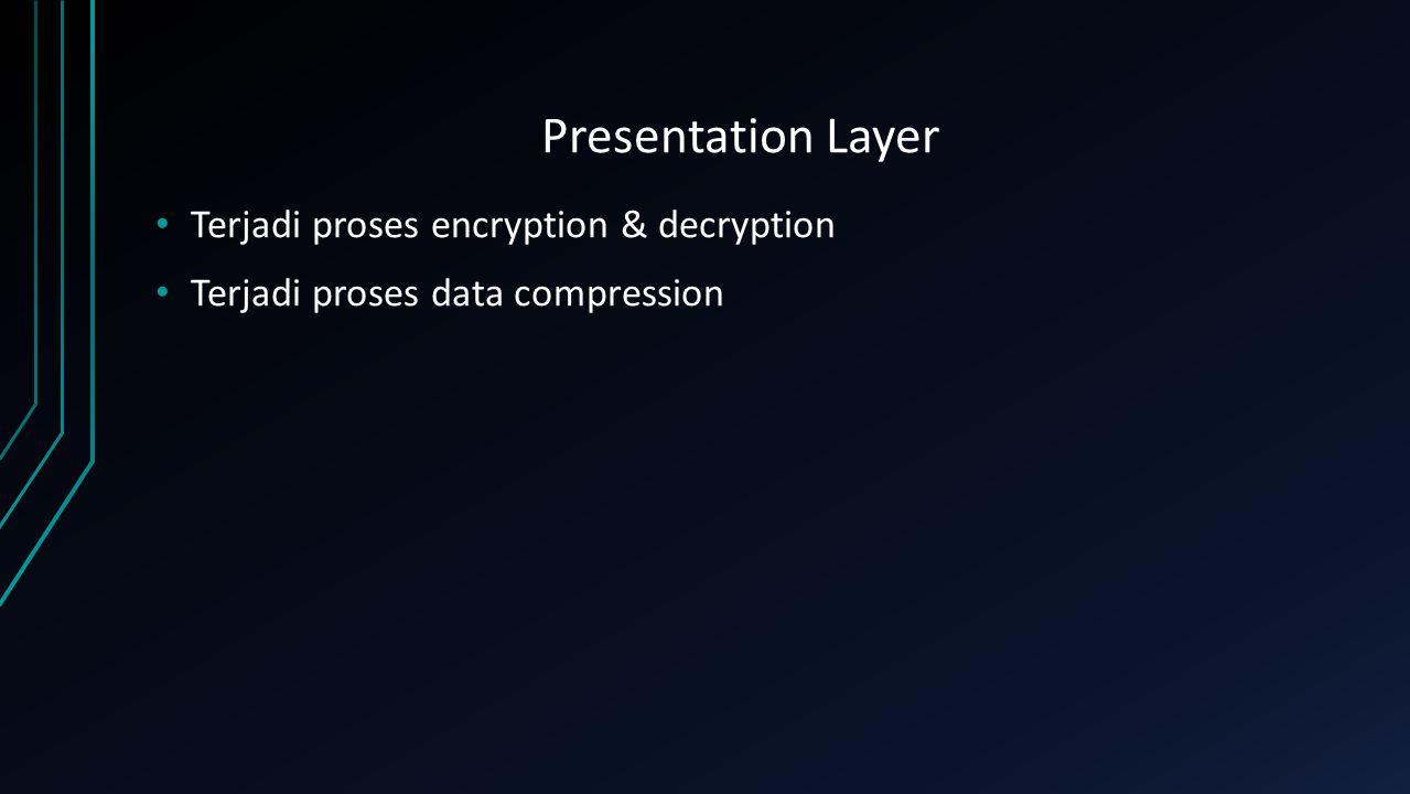 Presentation Layer Terjadi proses encryption & decryption Terjadi proses data compression