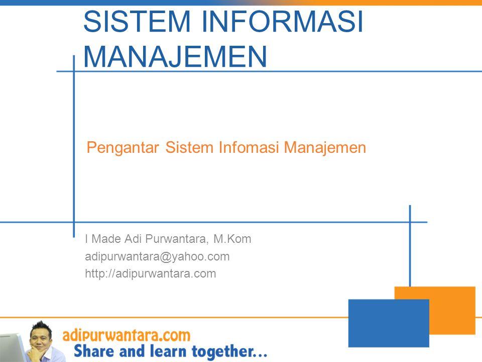 SISTEM INFORMASI MANAJEMEN I Made Adi Purwantara, M.Kom adipurwantara@yahoo.com http://adipurwantara.com Pengantar Sistem Infomasi Manajemen