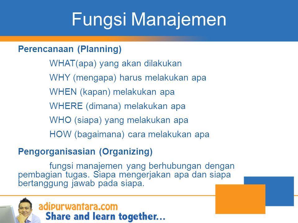 Fungsi Manajemen Perencanaan (Planning) WHAT(apa) yang akan dilakukan WHY (mengapa) harus melakukan apa WHEN (kapan) melakukan apa WHERE (dimana) mela