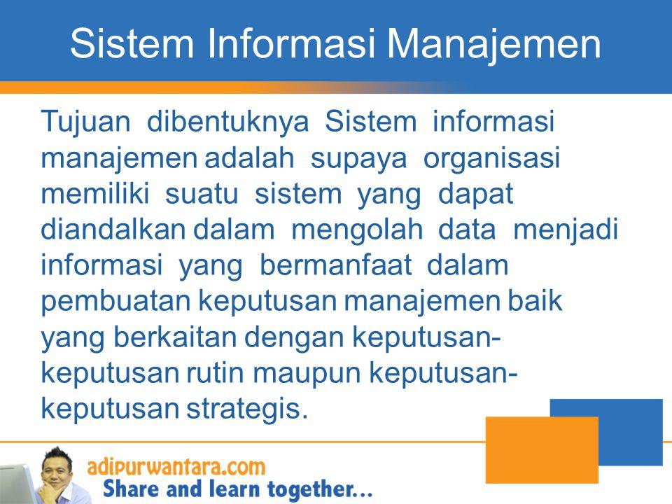 Sistem Informasi Manajemen Tujuan dibentuknya Sistem informasi manajemen adalah supaya organisasi memiliki suatu sistem yang dapat diandalkan dalam me