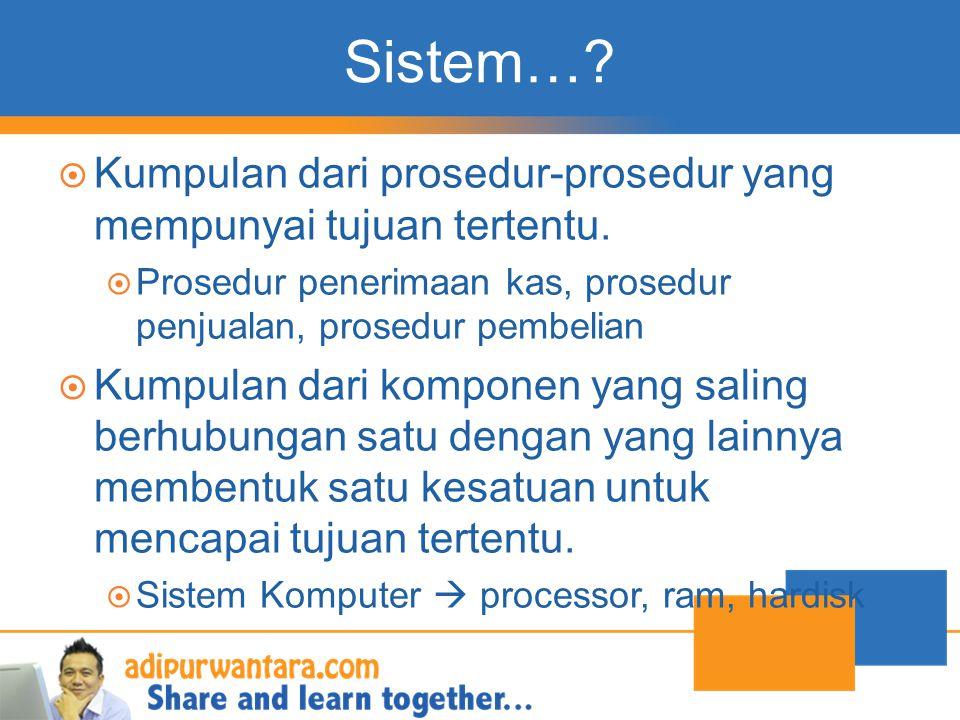 Sistem…?  Kumpulan dari prosedur-prosedur yang mempunyai tujuan tertentu.  Prosedur penerimaan kas, prosedur penjualan, prosedur pembelian  Kumpula