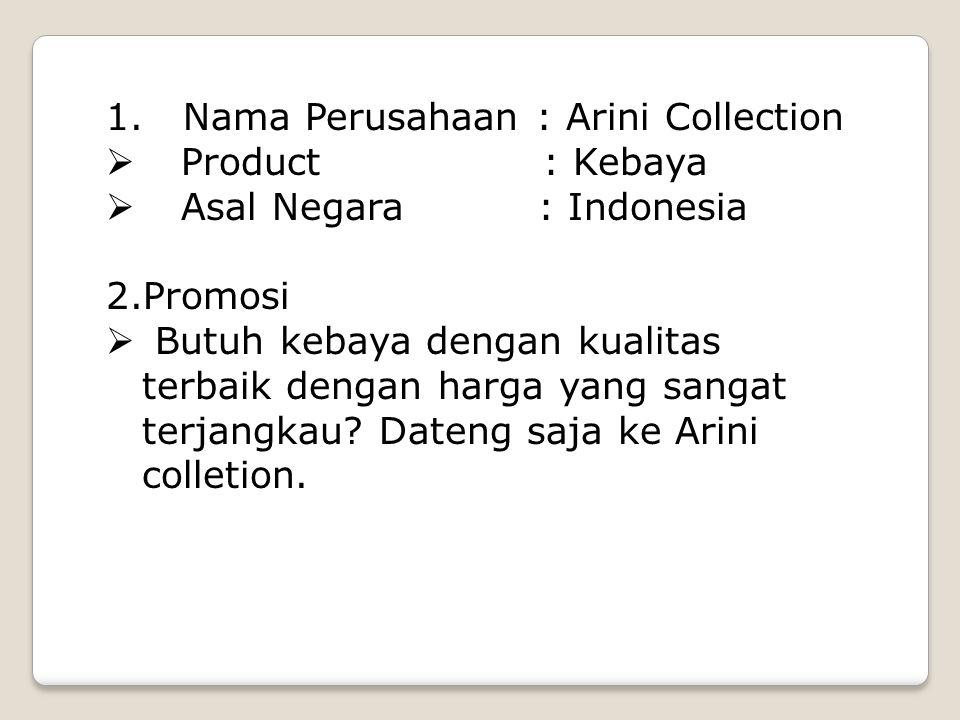 1. Nama Perusahaan : Arini Collection  Product : Kebaya  Asal Negara : Indonesia 2.Promosi  Butuh kebaya dengan kualitas terbaik dengan harga yang
