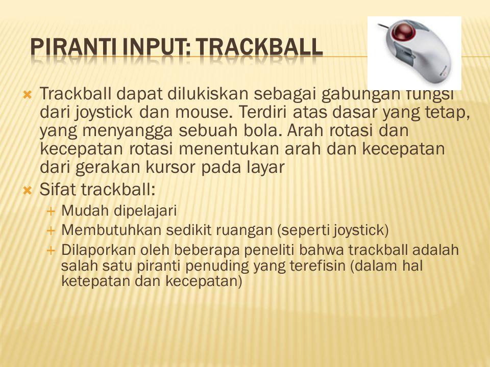  Trackball dapat dilukiskan sebagai gabungan fungsi dari joystick dan mouse. Terdiri atas dasar yang tetap, yang menyangga sebuah bola. Arah rotasi d