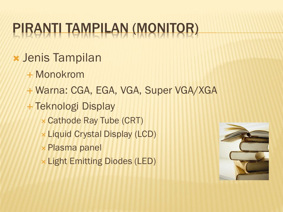  Jenis Tampilan  Monokrom  Warna: CGA, EGA, VGA, Super VGA/XGA  Teknologi Display  Cathode Ray Tube (CRT)  Liquid Crystal Display (LCD)  Plasma panel  Light Emitting Diodes (LED)