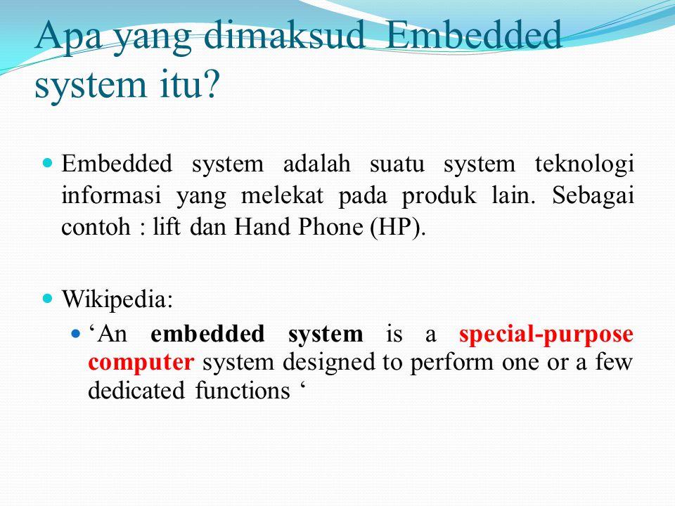 Apa yang dimaksud Embedded system itu? Embedded system adalah suatu system teknologi informasi yang melekat pada produk lain. Sebagai contoh : lift da