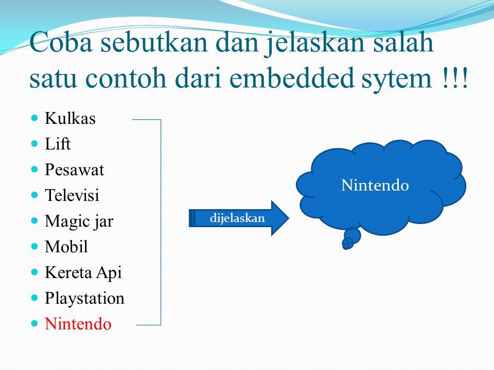 Coba sebutkan dan jelaskan salah satu contoh dari embedded sytem !!! Kulkas Lift Pesawat Televisi Magic jar Mobil Kereta Api Playstation Nintendo dije