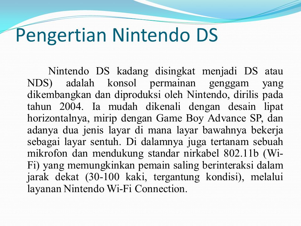 Pengertian Nintendo DS Nintendo DS kadang disingkat menjadi DS atau NDS) adalah konsol permainan genggam yang dikembangkan dan diproduksi oleh Nintend
