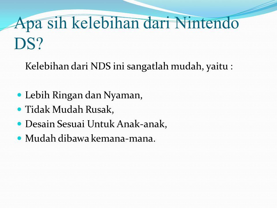 Apa sih kelebihan dari Nintendo DS? Kelebihan dari NDS ini sangatlah mudah, yaitu : Lebih Ringan dan Nyaman, Tidak Mudah Rusak, Desain Sesuai Untuk An