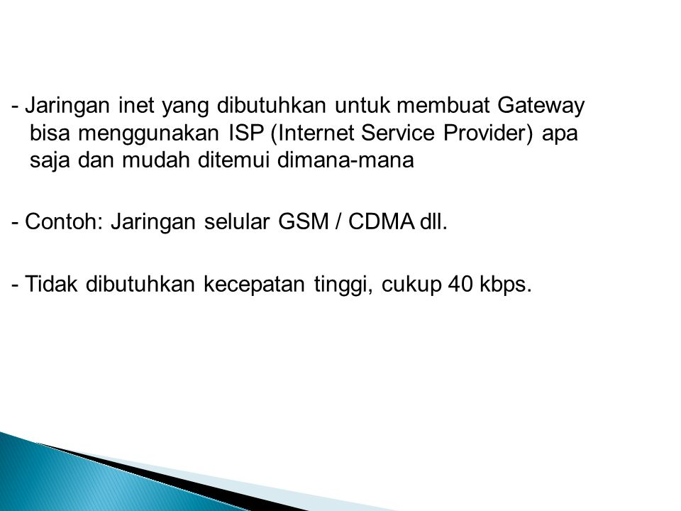 - Jaringan inet yang dibutuhkan untuk membuat Gateway bisa menggunakan ISP (Internet Service Provider) apa saja dan mudah ditemui dimana-mana - Contoh: Jaringan selular GSM / CDMA dll.