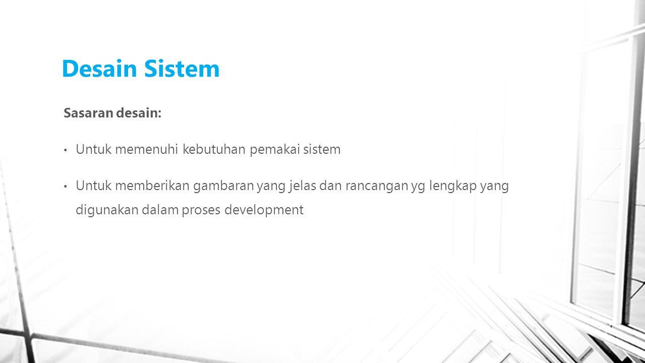 Desain Sistem Sasaran desain: Untuk memenuhi kebutuhan pemakai sistem Untuk memberikan gambaran yang jelas dan rancangan yg lengkap yang digunakan dalam proses development