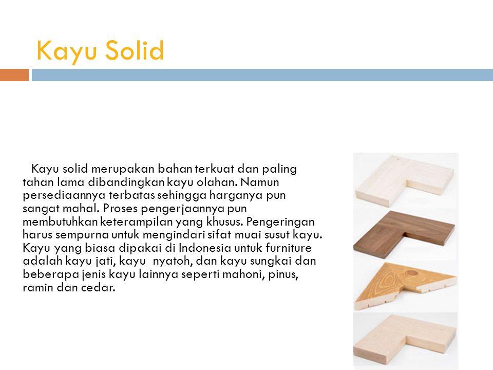 Kayu Solid Kayu solid merupakan bahan terkuat dan paling tahan lama dibandingkan kayu olahan.