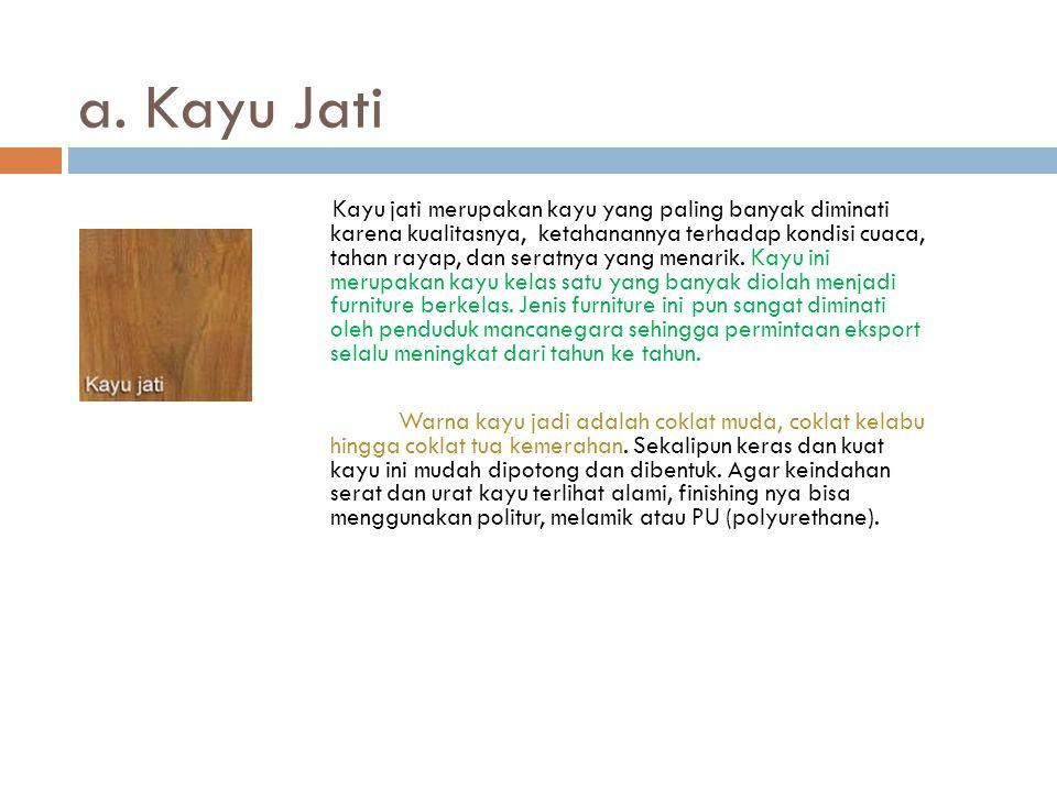 a. Kayu Jati Kayu jati merupakan kayu yang paling banyak diminati karena kualitasnya, ketahanannya terhadap kondisi cuaca, tahan rayap, dan seratnya y