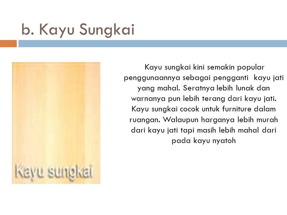 b. Kayu Sungkai Kayu sungkai kini semakin popular penggunaannya sebagai pengganti kayu jati yang mahal. Seratnya lebih lunak dan warnanya pun lebih te