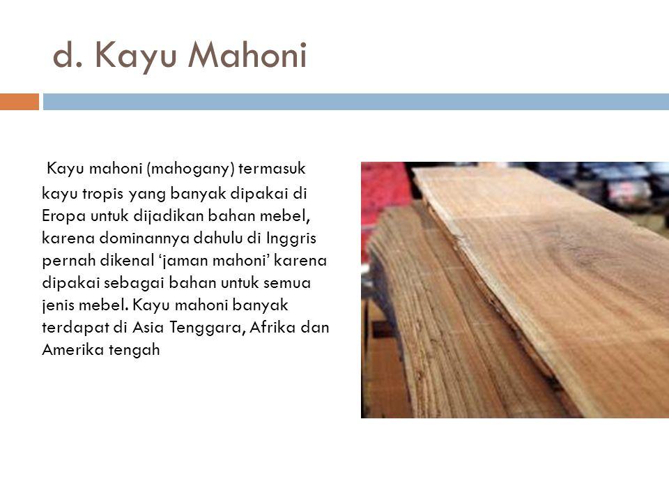 d. Kayu Mahoni Kayu mahoni (mahogany) termasuk kayu tropis yang banyak dipakai di Eropa untuk dijadikan bahan mebel, karena dominannya dahulu di Inggr