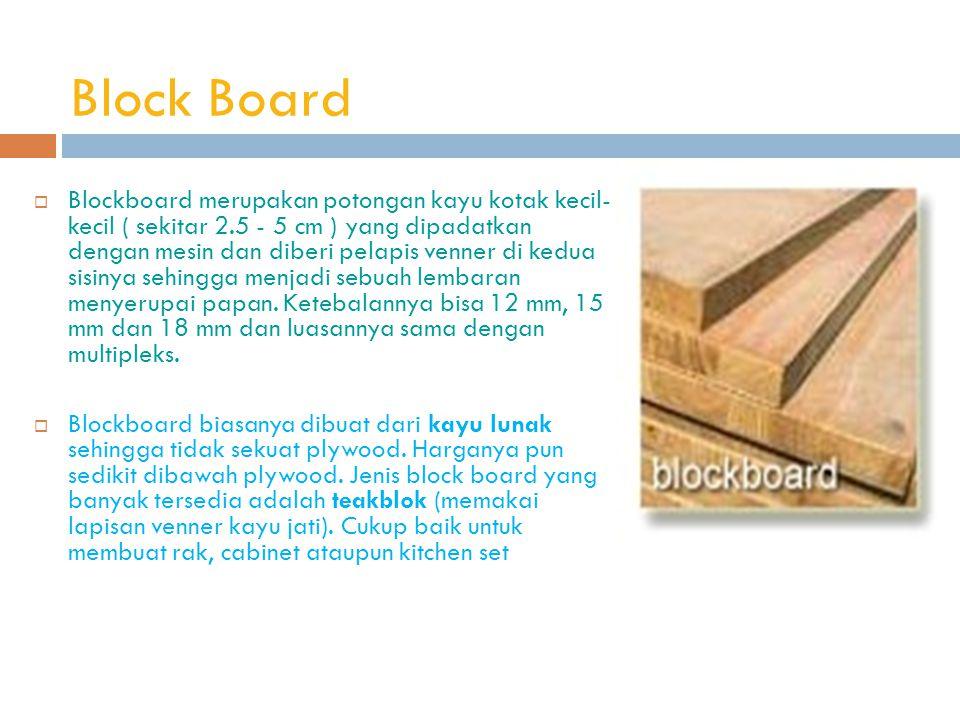 Block Board  Blockboard merupakan potongan kayu kotak kecil- kecil ( sekitar 2.5 - 5 cm ) yang dipadatkan dengan mesin dan diberi pelapis venner di kedua sisinya sehingga menjadi sebuah lembaran menyerupai papan.