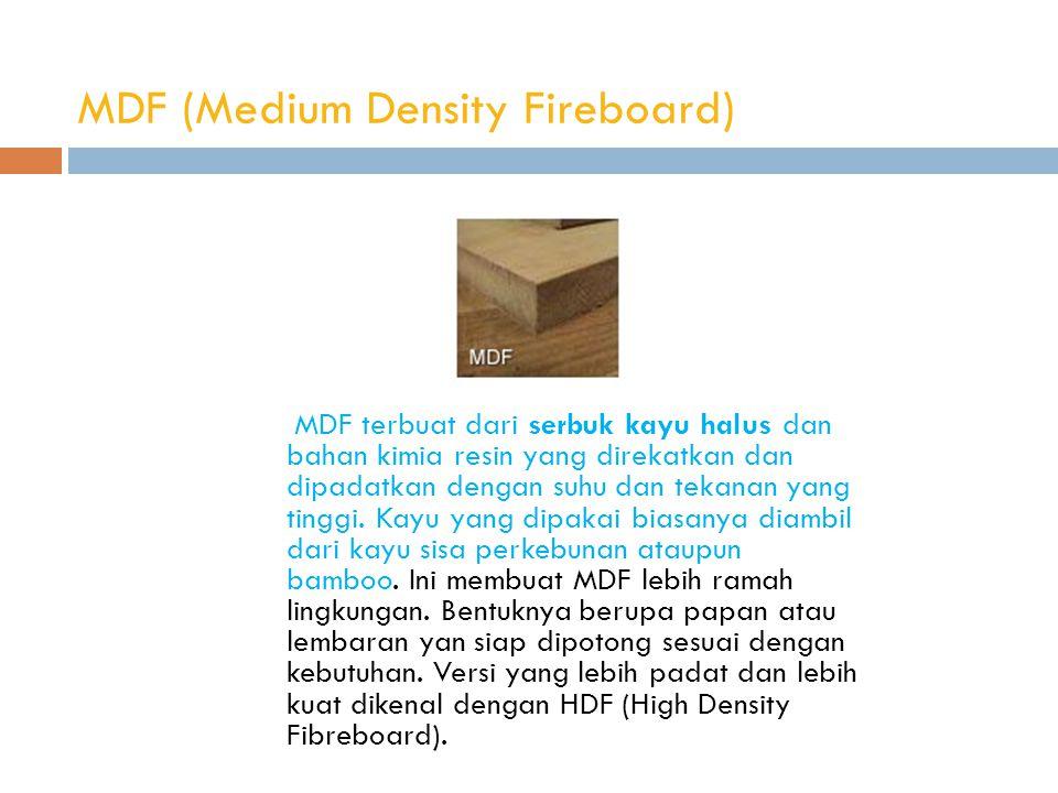 MDF (Medium Density Fireboard) MDF terbuat dari serbuk kayu halus dan bahan kimia resin yang direkatkan dan dipadatkan dengan suhu dan tekanan yang tinggi.