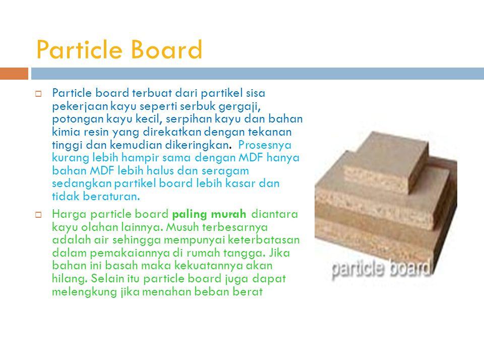 Particle Board  Particle board terbuat dari partikel sisa pekerjaan kayu seperti serbuk gergaji, potongan kayu kecil, serpihan kayu dan bahan kimia resin yang direkatkan dengan tekanan tinggi dan kemudian dikeringkan.