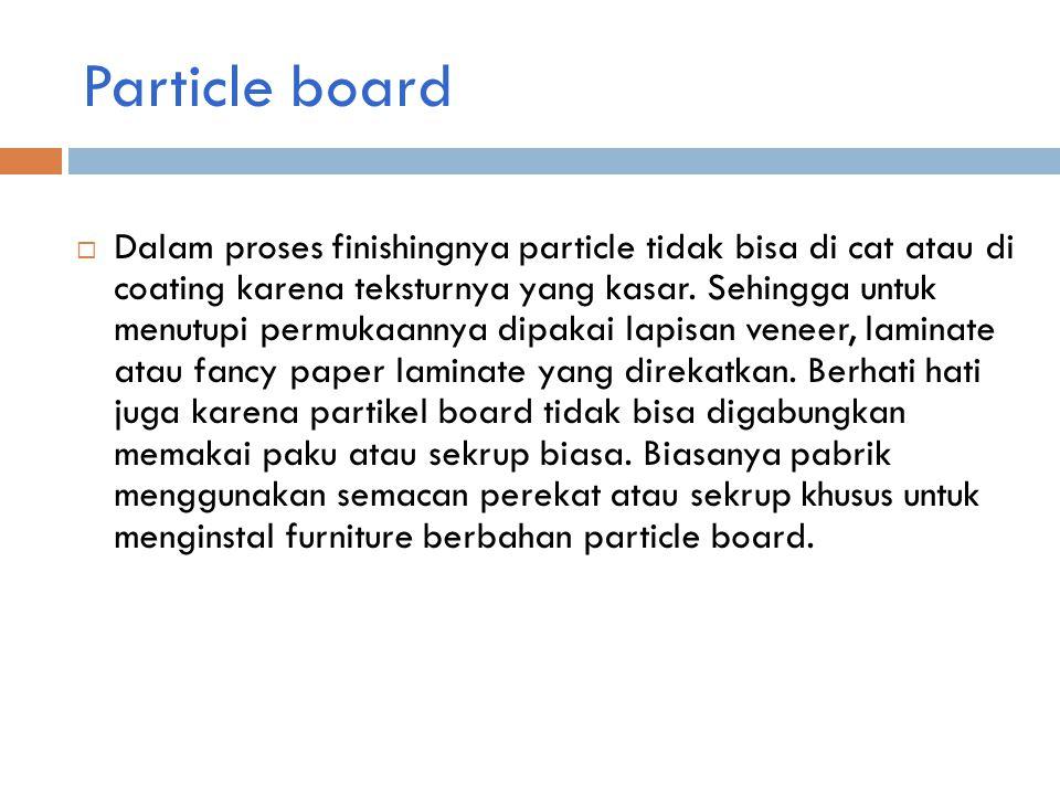 Particle board  Dalam proses finishingnya particle tidak bisa di cat atau di coating karena teksturnya yang kasar.