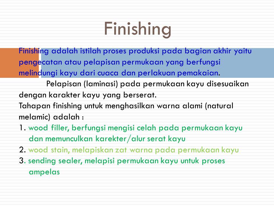Finishing Finishing adalah istilah proses produksi pada bagian akhir yaitu pengecatan atau pelapisan permukaan yang berfungsi melindungi kayu dari cuaca dan perlakuan pemakaian.